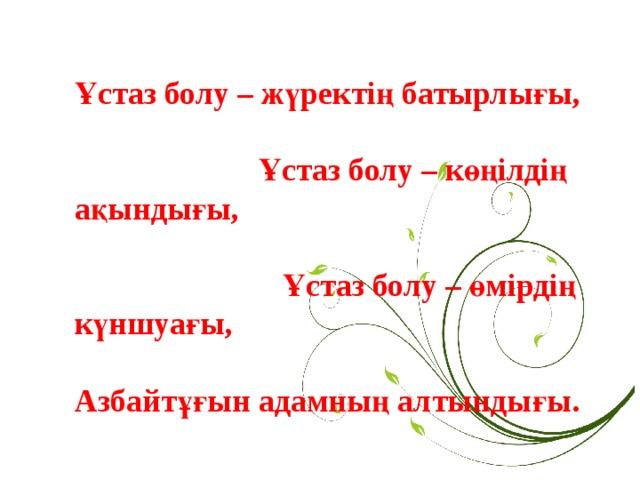 Ұстаз болу – жүректің батырлығы,   Ұстаз болу – көңілдің ақындығы,   Ұстаз болу – өмірдің күншуағы,   Азбайтұғын адамның алтындығы.