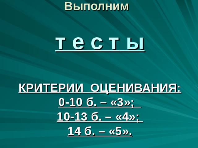 Выполним   т е с т ы   КРИТЕРИИ ОЦЕНИВАНИЯ:  0-10 б. – «3»;  10-13 б. – «4»;  14 б. – «5».