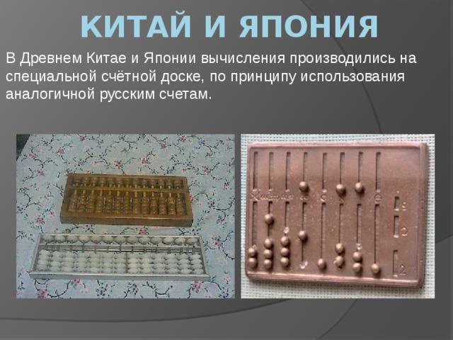 Китай и япония В Древнем Китае и Японии вычисления производились на специальной счётной доске, по принципу использования аналогичной русским счетам.