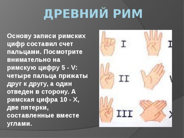 Древний рим Основу записи римских цифр составил счет пальцами. Посмотрите внимательно на римскую цифру 5 - V: четыре пальца прижаты друг к другу, а один отведен в сторону. А римская цифра 10 - Х, две пятерки, составленные вместе углами.