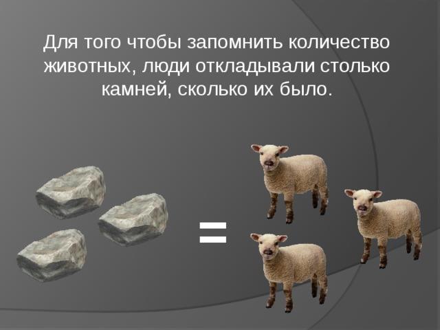 Для того чтобы запомнить количество животных, люди откладывали столько камней, сколько их было. =