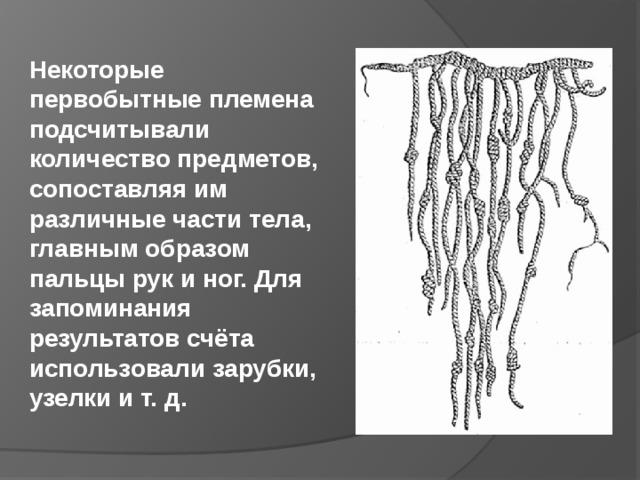 Некоторые первобытные племена подсчитывали количество предметов, сопоставляя им различные части тела, главным образом пальцы рук и ног. Для запоминания результатов счёта использовали зарубки, узелки и т. д.