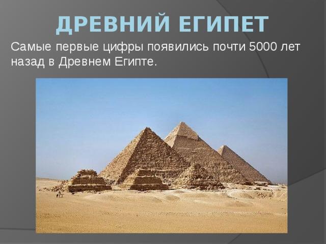 Древний египет Самые первые цифры появились почти 5000 лет назад в Древнем Египте.