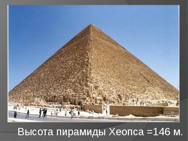 Высота пирамиды Хеопса =146 м.