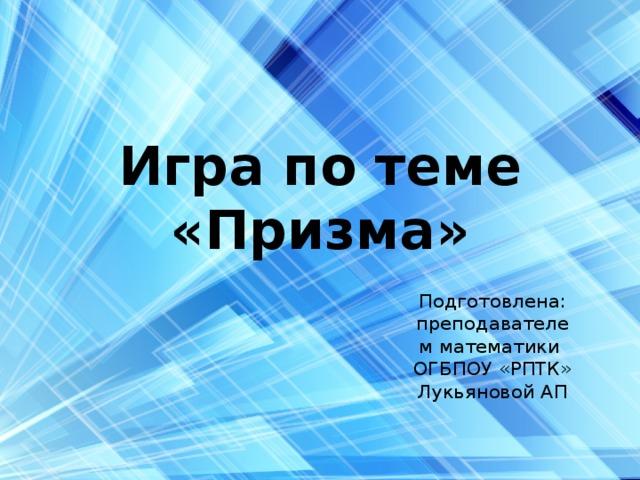 Игра по теме «Призма» Подготовлена: преподавателем математики ОГБПОУ «РПТК» Лукьяновой АП