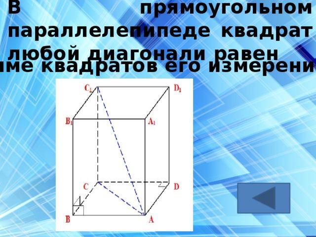 В прямоугольном параллелепипеде квадрат любой диагонали равен сумме квадратов его измерений