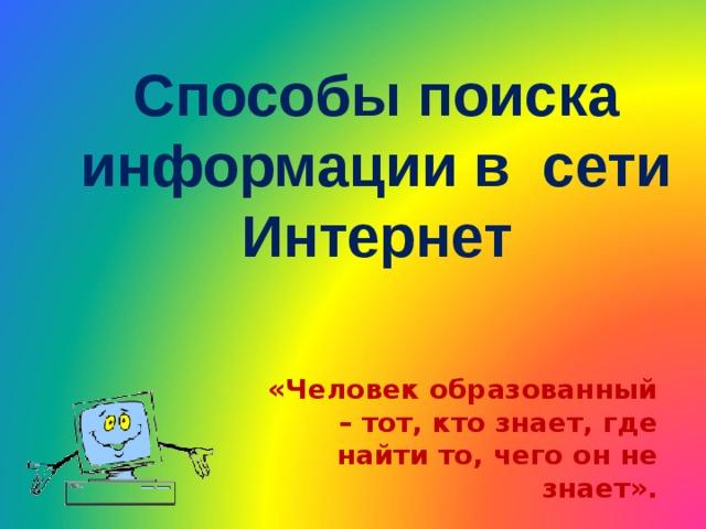 Способы поиска информации в сети Интернет «Человек образованный – тот, кто знает, где найти то, чего он не знает».   Георг Зиммель