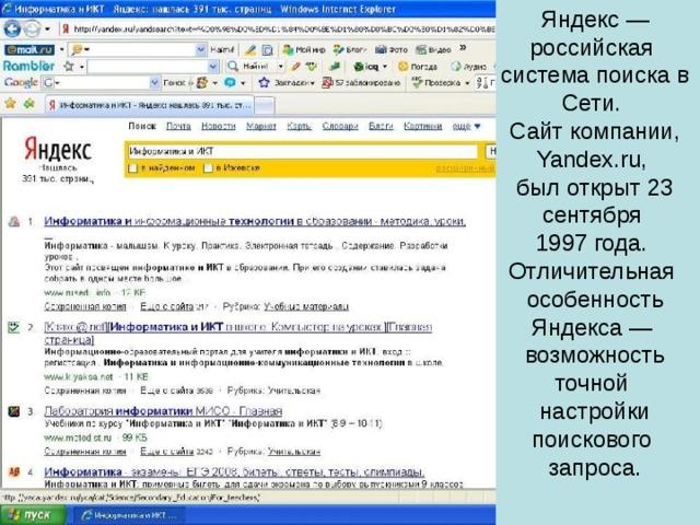 Яндекс — российская система поиска в Сети. Сайт компании, Yandex.ru, был открыт 23 сентября 1997 года. Отличительная особенность Яндекса — возможность точной настройки поискового запроса.