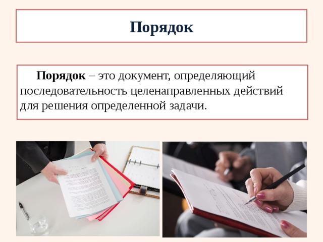 Порядок Порядок – это документ, определяющий последовательность  целенаправленных действий для решения определенной задачи.