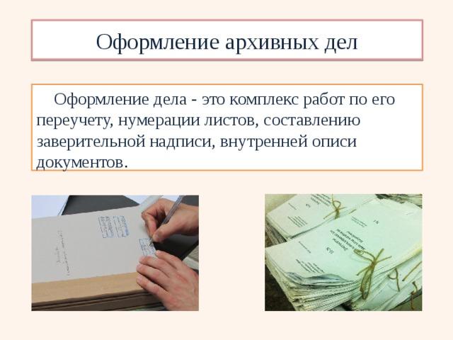 Оформление архивных дел Оформление дела - это комплекс работ по его переучету, нумерации листов, составлению заверительной надписи, внутренней описи документов .