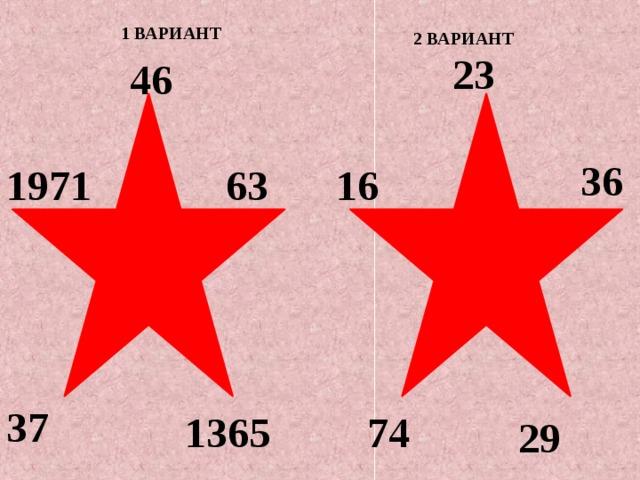 1 ВАРИАНТ 2 ВАРИАНТ 23 46 36 1971 63 16 37 1365 74 29