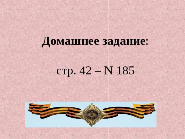 Домашнее задание : стр. 42 – N 185