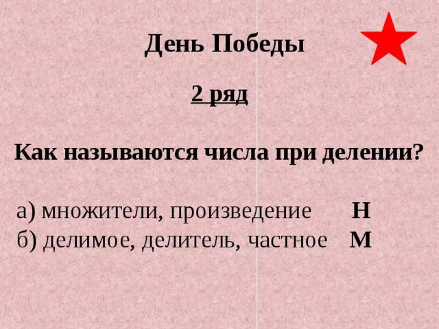 День Победы 2 ряд  Как называются числа при делении?  а) множители, произведение   Н  б) делимое, делитель, частное  М