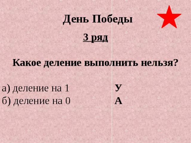 День Победы 3 ряд  Какое деление выполнить нельзя?  а) деление на 1      У б) деление на 0      А