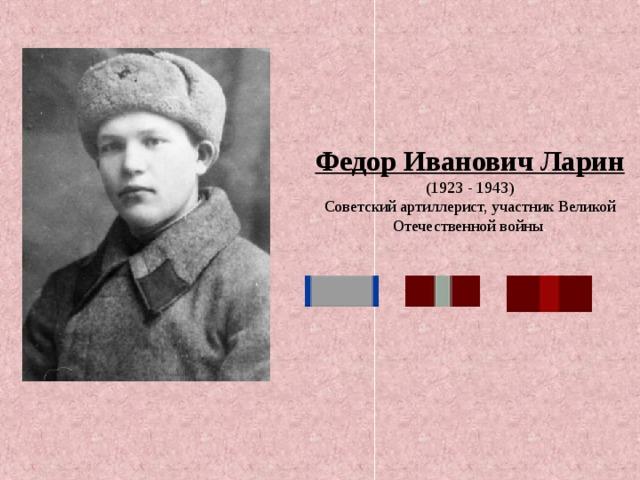 Федор Иванович Ларин  (1923 - 1943) Советский артиллерист, участник Великой Отечественной войны .
