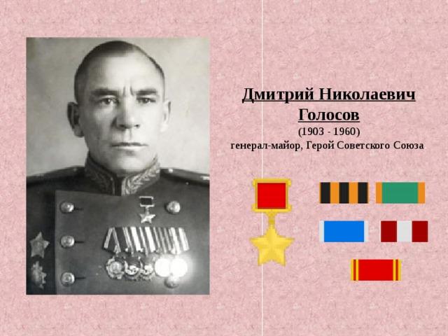 Дмитрий Николаевич Голосов  (1903 - 1960) генерал-майор,Герой Советского Союза .