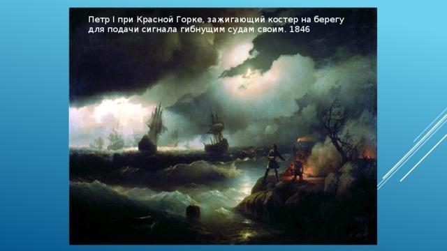 Петр I при Красной Горке, зажигающий костер на берегу для подачи сигнала гибнущим судам своим. 1846