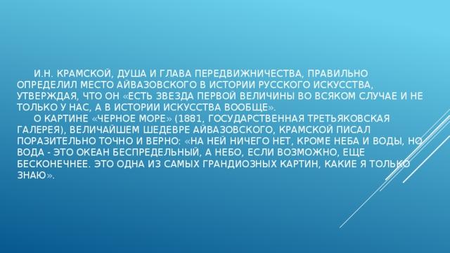 И.Н. Крамской, душа и глава передвижничества, правильно определил место Айвазовского в истории русского искусства, утверждая, что он «есть звезда первой величины во всяком случае и не только у нас, а в истории искусства вообще».   О картине «Черное море» (1881, Государственная Третьяковская галерея), величайшем шедевре Айвазовского, Крамской писал поразительно точно и верно: «На ней ничего нет, кроме неба и воды, но вода - это океан беспредельный, а небо, если возможно, еще бесконечнее. Это одна из самых грандиозных картин, какие я только знаю».