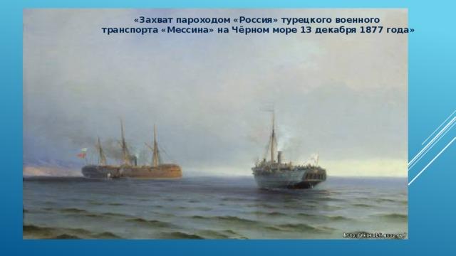«Захват пароходом «Россия» турецкого военного транспорта «Мессина» на Чёрном море 13 декабря 1877 года»