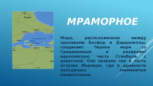 Мраморное Море, расположенное между проливами Босфор и Дарданеллы, соединяет Черное море со Средиземным и разделяет европейскую часть Стамбула с азиатской. Оно названо так в честь острова Мармара, где в древности находились знаменитые каменоломни.