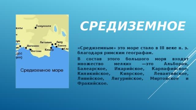 Средиземное «Средиземным» это море стало в III веке н. э. благодаря римским географам. В состав этого большого моря входят множество мелких —это Альборан, Балеарское, Икарийское, Карпафийское, Киликийское, Кипрское, Левантийское, Ливийское, Лигурийское, Миртойское и Фракийское.