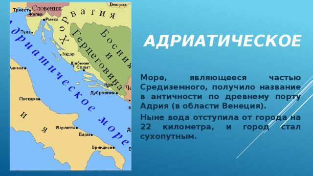 Адриатическое Море, являющееся частью Средиземного, получило название в античности по древнему порту Адрия (в области Венеция). Ныне вода отступила от города на 22 километра, и город стал сухопутным.