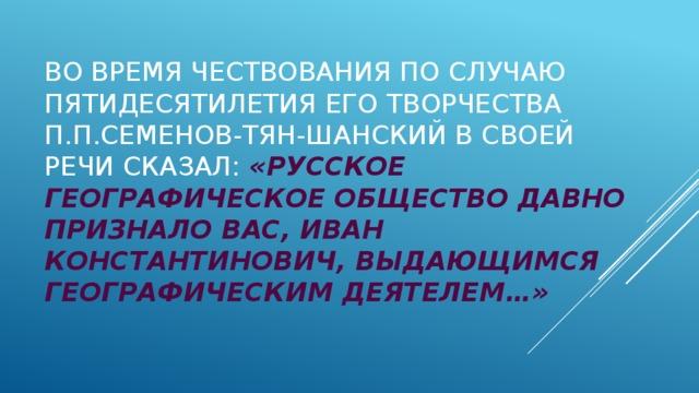 Во время чествования по случаю пятидесятилетия его творчества П.П.Семенов-Тян-Шанский в своей речи сказал: «Русское географическое общество давно признало Вас, Иван Константинович, выдающимся географическим деятелем…»