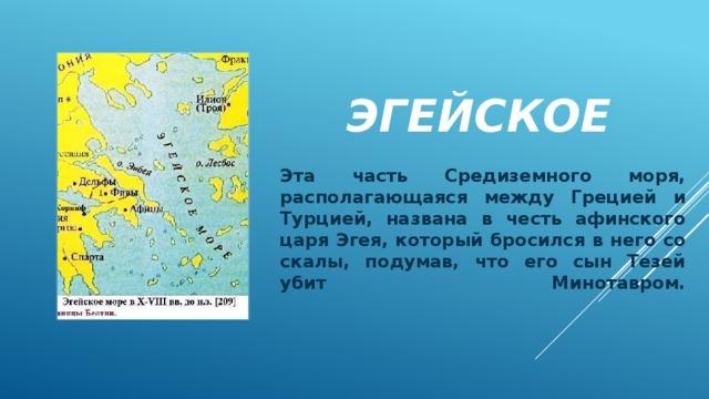 Эгейское Эта часть Средиземного моря, располагающаяся между Грецией и Турцией, названа в честь афинского царя Эгея, который бросился в него со скалы, подумав, что его сын Тезей убит Минотавром.