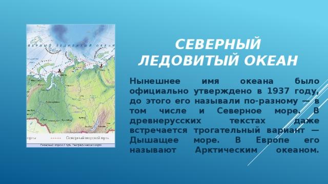Северный ледовитый океан Нынешнее имя океана было официально утверждено в 1937 году, до этого его называли по-разному — в том числе и Северное море. В древнерусских текстах даже встречается трогательный вариант — Дышащее море. В Европе его называют Арктическим океаном.