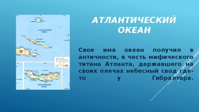 Атлантический океан Свое имя океан получил в античности, в честь мифического титана Атланта, державшего на своих плечах небесный свод где-то у Гибралтара.