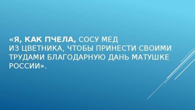 «Я,как пчела, сосу мед изцветника,чтобы принести своими трудами благодарную дань матушке России».