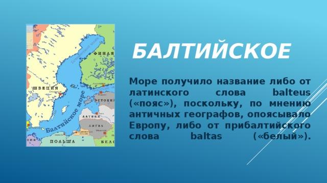 Балтийское Море получило название либо от латинского слова balteus («пояс»), поскольку, по мнению античных географов, опоясывало Европу, либо от прибалтийского слова baltas («белый»).