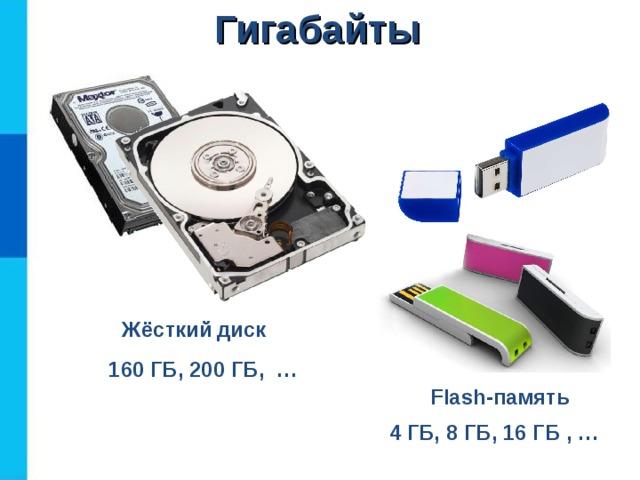 Гигабайты    Жёсткий  диск 160 ГБ, 200 ГБ, … Flash- память 4 ГБ, 8 ГБ, 16 ГБ , …
