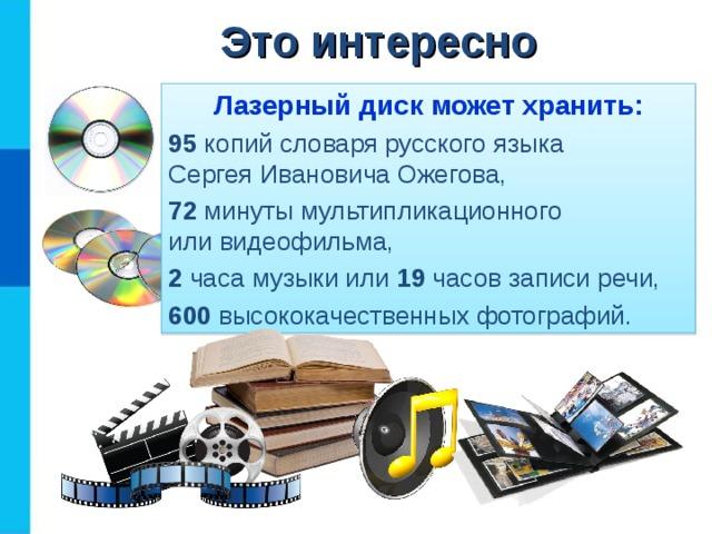 Это интересно Лазерный диск может хранить: 95 копий словаря русского языка  Сергея Ивановича Ожегова, 72 минуты мультипликационного  или видеофильма, 2 часа музыки или 19 часов записи речи, 600 высококачественных фотографий.