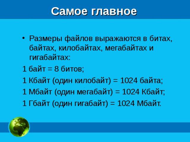 Самое главное Размеры файлов выражаются в битах, байтах, килобайтах, мегабайтах и гигабайтах: 1 байт = 8 битов; 1 Кбайт (один килобайт) = 1024 байта; 1 Мбайт (один мегабайт) = 1024 Кбайт; 1 Гбайт (один гигабайт) = 1024 Мбайт.