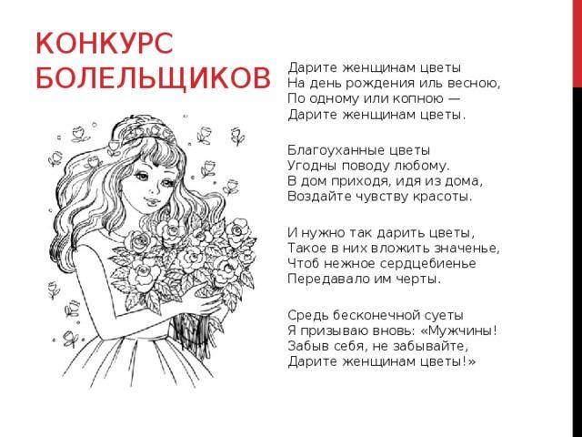 Конкурс болельщиков Дарите женщинам цветы  На день рождения иль весною,  По одному или копною —  Дарите женщинам цветы.  Благоуханные цветы  Угодны поводу любому.  В дом приходя, идя из дома,  Воздайте чувству красоты.  И нужно так дарить цветы,  Такое в них вложить значенье,  Чтоб нежное сердцебиенье  Передавало им черты.  Средь бесконечной суеты  Я призываю вновь: «Мужчины!  Забыв себя, не забывайте,  Дарите женщинам цветы!»
