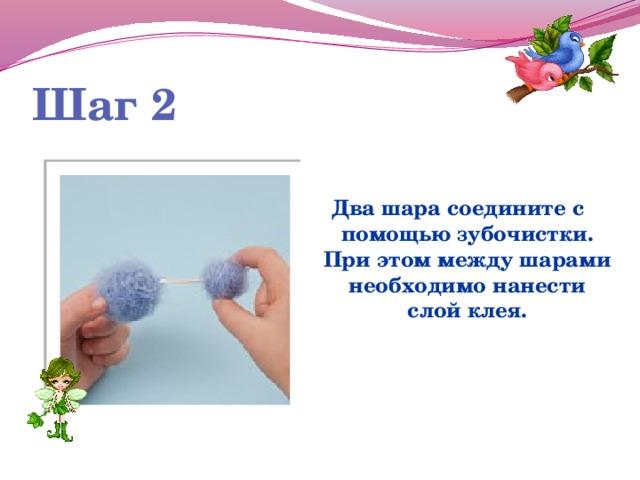 Шаг 2   Два шара соедините с помощью зубочистки. При этом между шарами необходимо нанести слой клея.