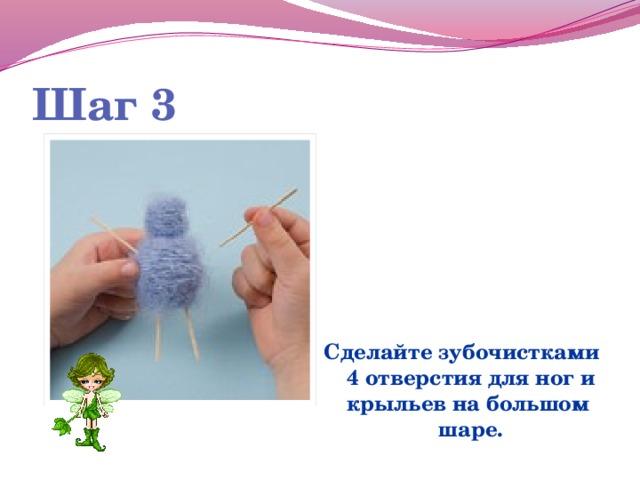 Шаг 3  Сделайте зубочистками 4 отверстия для ног и крыльев на большом шаре.