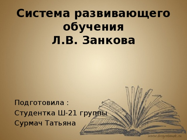 Система развивающего обучения  Л.В. Занкова Подготовила : Студентка Ш-21 группы Сурмач Татьяна