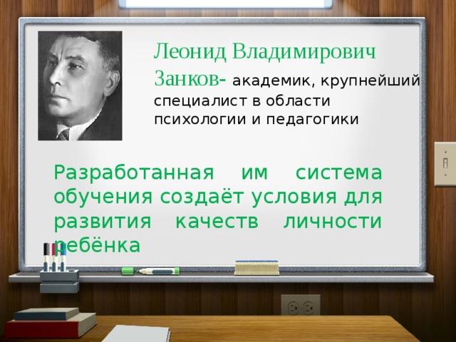 Леонид Владимирович Занков- академик, крупнейший специалист в области психологии и педагогики Разработанная им система обучения создаёт условия для развития качеств личности ребёнка
