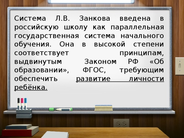 Система Л.В. Занкова введена в российскую школу как параллельная государственная система начального обучения. Она в высокой степени соответствует принципам, выдвинутым Законом РФ «Об образовании», ФГОС, требующим обеспечить развитие личности ребёнка.