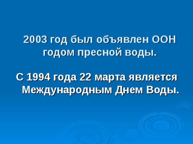 2003 год был объявлен ООН годом пресной воды. С 1994 года 22 марта является Международным Днем Воды.