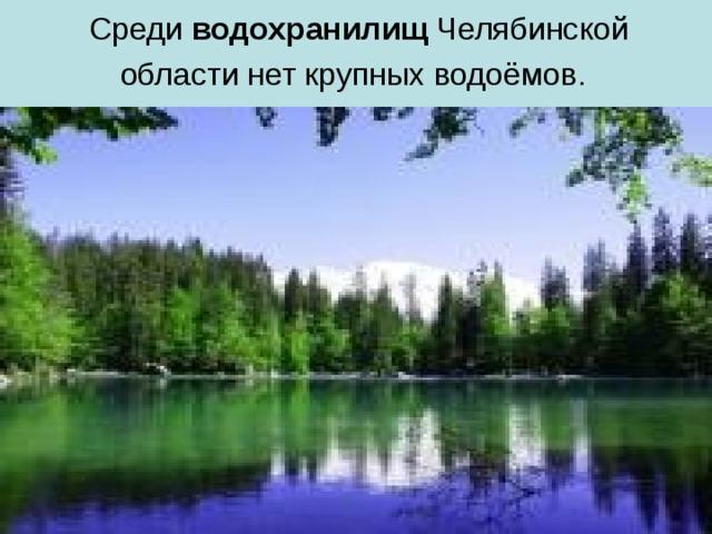 Среди водохранилищ Челябинской области нет крупных водоёмов.