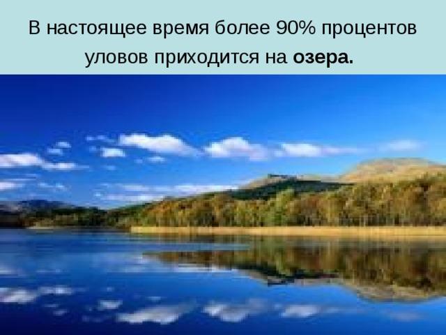 В настоящее время более 90% процентов уловов приходится на озера.