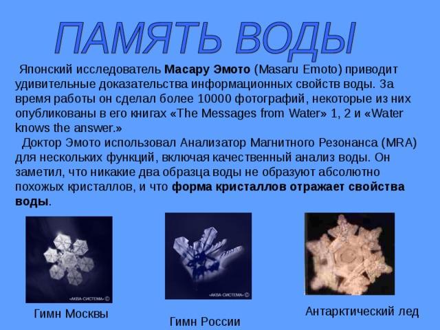 Японский исследователь Масару Эмото (Masaru Emoto) приводит удивительные доказательства информационных свойств воды. За время работы он сделал более 10000 фотографий, некоторые из них опубликованы в его книгах «The Messages from Water» 1, 2 и «Water knows the answer.»  Доктор Эмото использовал Анализатор Магнитного Резонанса (MRA) для нескольких функций, включая качественный анализ воды. Он заметил, что никакие два образца воды не образуют абсолютно похожых кристаллов, и что форма кристаллов отражает свойства воды . Антарктический лед Гимн Москвы Гимн России