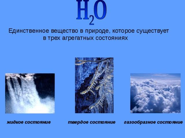Единственное вещество в природе, которое существует  в трех агрегатных состояниях жидкое состояние твердое состояние газообразное состояние