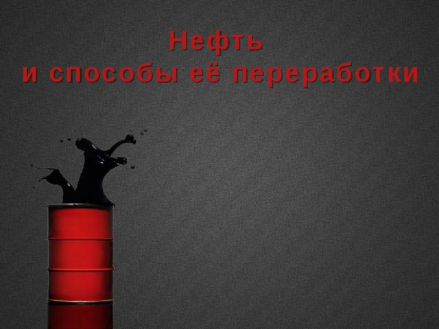 Нефть и способы её переработки