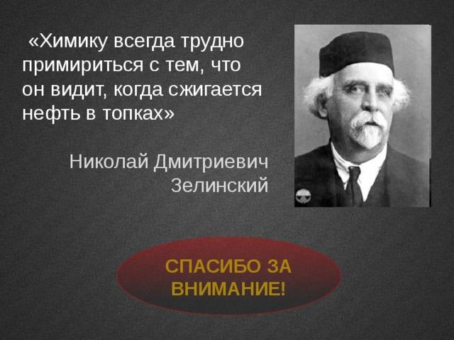 «Химику всегда трудно примириться с тем, что он видит, когда сжигается нефть в топках» Николай Дмитриевич Зелинский Спасибо за внимание!