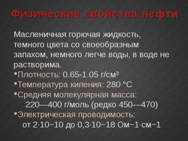 Физические свойства нефти Масленичная горючая жидкость, темного цвета со своеобразным запахом, немного легче воды, в воде не растворима. Плотность: 0.65-1.05 г/см³ Температура кипения: 280 °C Средняя молекулярная масса: 220—400 г/моль (редко 450—470) Электрическая проводимость: от 2∙10−10 до 0,3∙10−18 Ом−1∙см−1