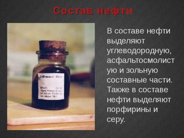 Состав нефти В составе нефти выделяют углеводородную, асфальтосмолистую и зольную составные части. Также в составе нефти выделяют порфирины и серу.